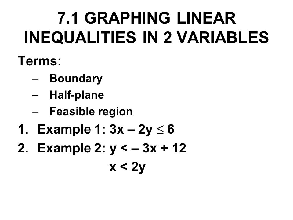 7.1 GRAPHING LINEAR INEQUALITIES IN 2 VARIABLES Terms: –Boundary –Half-plane –Feasible region 1.Example 1: 3x – 2y 6 2.Example 2: y < – 3x + 12 x < 2y