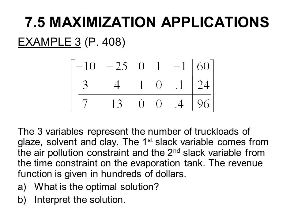 7.5 MAXIMIZATION APPLICATIONS EXAMPLE 3 (P. 408) The 3 variables represent the number of truckloads of glaze, solvent and clay. The 1 st slack variabl