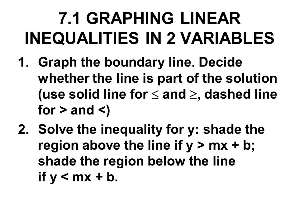 7.1 GRAPHING LINEAR INEQUALITIES IN 2 VARIABLES 1.Graph the boundary line. Decide whether the line is part of the solution (use solid line for and, da