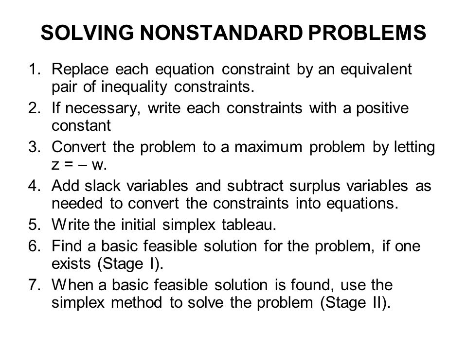 SOLVING NONSTANDARD PROBLEMS 1.Replace each equation constraint by an equivalent pair of inequality constraints. 2.If necessary, write each constraint