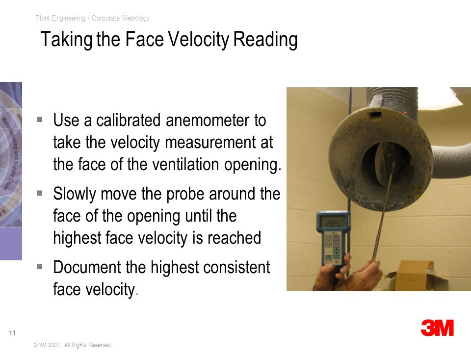 11 Plant Engineering / Corporate Metrology Taking the Face Velocity Reading Use a calibrated anemometer to take the velocity measurement at the face of the ventilation opening.