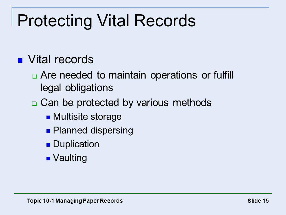 Slide 15 Protecting Vital Records Vital records Are needed to maintain operations or fulfill legal obligations Can be protected by various methods Mul