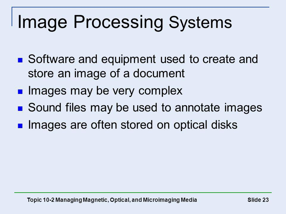 Slide 23 Image Processing Systems Topic 10-2 Managing Magnetic, Optical, and Microimaging Media Software and equipment used to create and store an ima