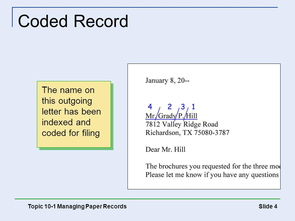 Slide 5 Cross-Referencing Records A cross-reference aids in locating records that may be requested by more than one name or subject Cross-reference sheet Filed in the cross-reference folder Indicates where the record is filed Copies of records may be used rather than cross-reference sheets Topic 10-1 Managing Paper Records