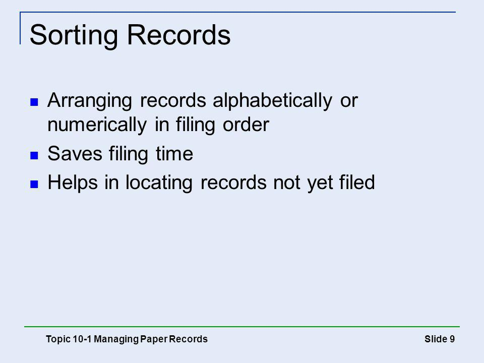Slide 10 Storing Records Locate the proper file cabinet and drawer Read the guides to locate the desired section File the records in the appropriate folder Individual folders General folders Special folders Topic 10-1 Managing Paper Records
