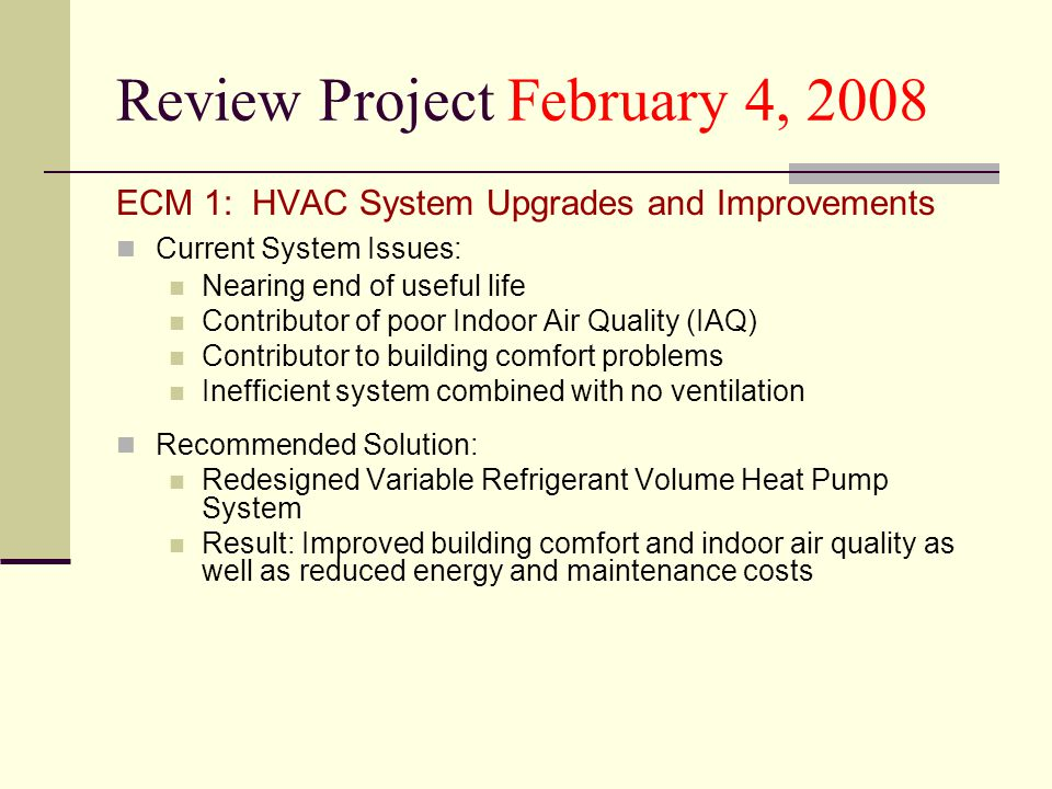 Review Project February 4, 2008 ECM 1: HVAC System Upgrades and Improvements Current System Issues: Nearing end of useful life Contributor of poor Indoor Air Quality (IAQ) Contributor to building comfort problems Inefficient system combined with no ventilation Recommended Solution: Redesigned Variable Refrigerant Volume Heat Pump System Result: Improved building comfort and indoor air quality as well as reduced energy and maintenance costs
