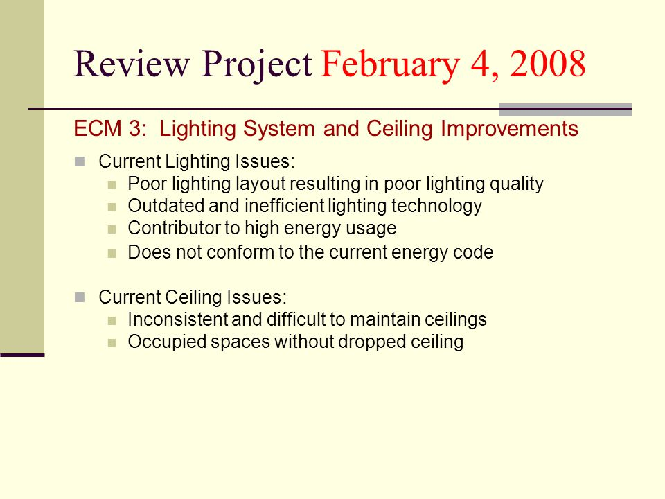 Review Project February 4, 2008 ECM 3: Lighting System and Ceiling Improvements Current Lighting Issues: Poor lighting layout resulting in poor lighting quality Outdated and inefficient lighting technology Contributor to high energy usage Does not conform to the current energy code Current Ceiling Issues: Inconsistent and difficult to maintain ceilings Occupied spaces without dropped ceiling