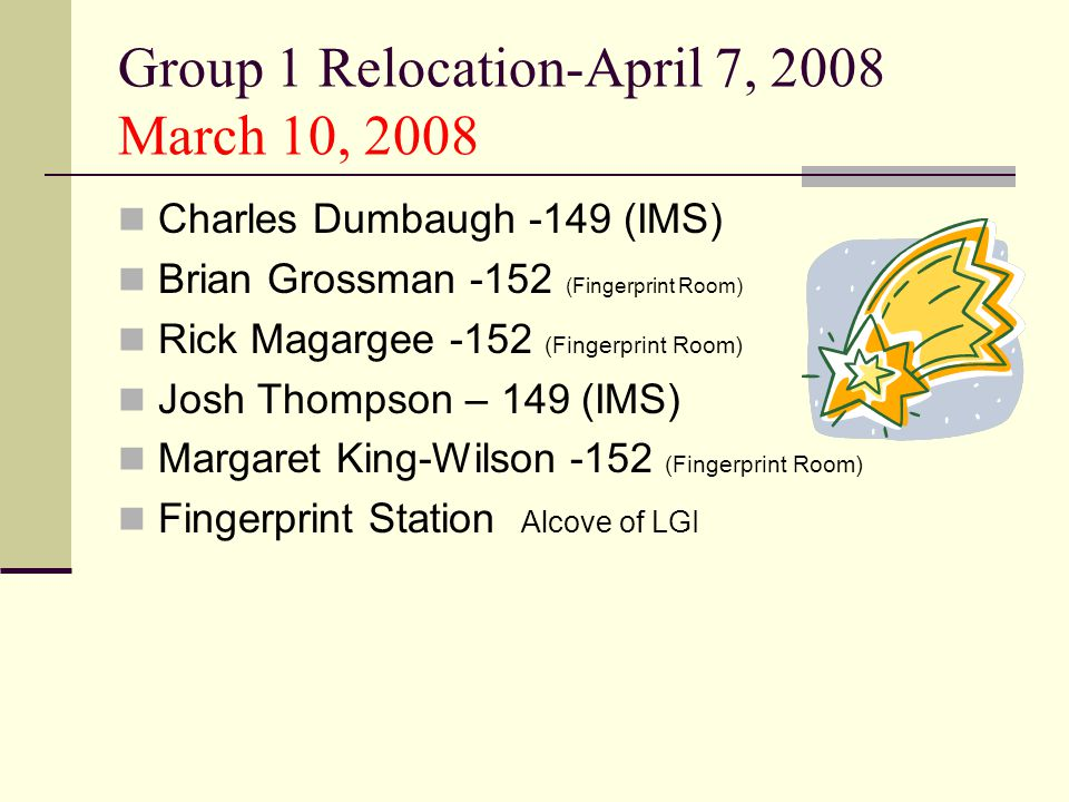 Group 1 Relocation-April 7, 2008 March 10, 2008 Charles Dumbaugh -149 (IMS) Brian Grossman -152 (Fingerprint Room) Rick Magargee -152 (Fingerprint Room) Josh Thompson – 149 (IMS) Margaret King-Wilson -152 (Fingerprint Room) Fingerprint Station Alcove of LGI