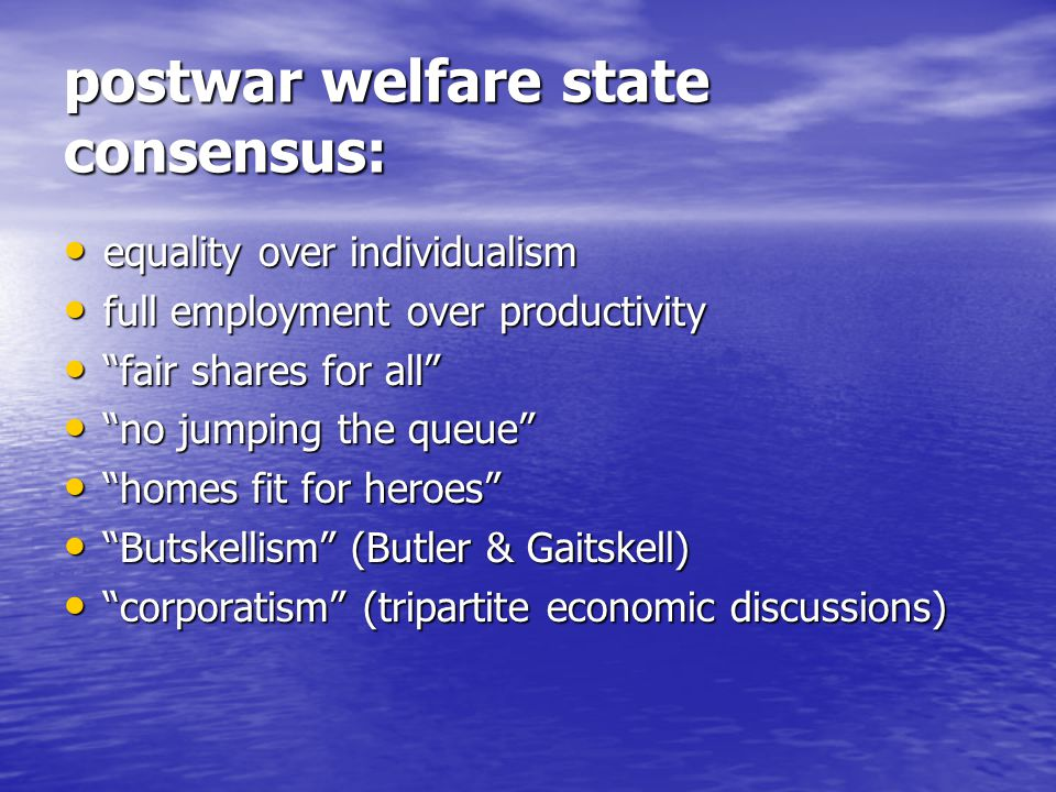 postwar welfare state consensus: equality over individualism equality over individualism full employment over productivity full employment over productivity fair shares for all fair shares for all no jumping the queue no jumping the queue homes fit for heroes homes fit for heroes Butskellism (Butler & Gaitskell) Butskellism (Butler & Gaitskell) corporatism (tripartite economic discussions) corporatism (tripartite economic discussions)