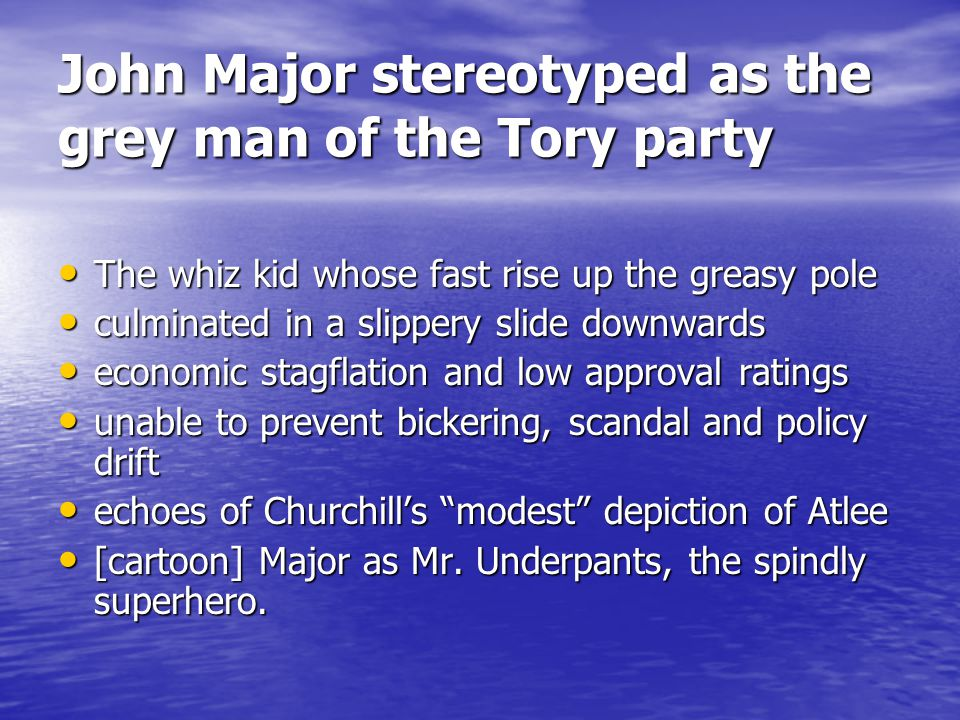 John Major stereotyped as the grey man of the Tory party The whiz kid whose fast rise up the greasy pole The whiz kid whose fast rise up the greasy pole culminated in a slippery slide downwards culminated in a slippery slide downwards economic stagflation and low approval ratings economic stagflation and low approval ratings unable to prevent bickering, scandal and policy drift unable to prevent bickering, scandal and policy drift echoes of Churchills modest depiction of Atlee echoes of Churchills modest depiction of Atlee [cartoon] Major as Mr.