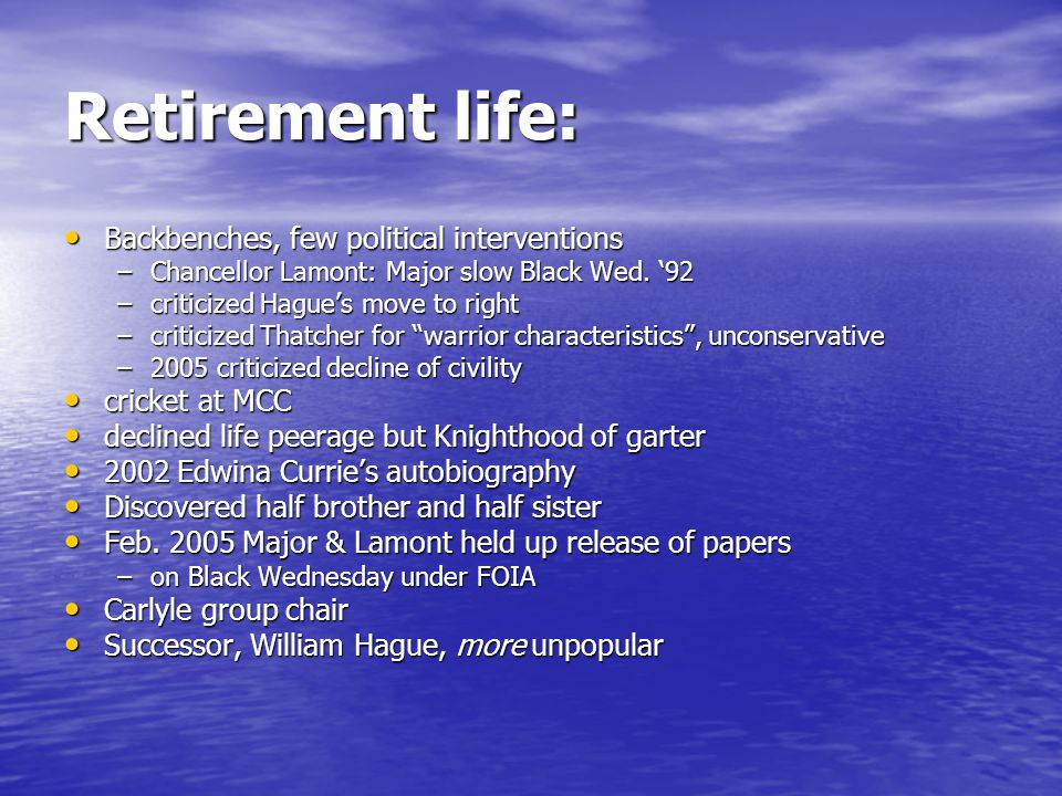 Retirement life: Backbenches, few political interventions Backbenches, few political interventions –Chancellor Lamont: Major slow Black Wed.