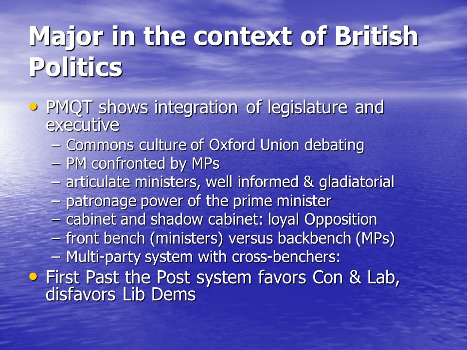 Major in the context of British Politics PMQT shows integration of legislature and executive PMQT shows integration of legislature and executive –Commons culture of Oxford Union debating –PM confronted by MPs –articulate ministers, well informed & gladiatorial –patronage power of the prime minister –cabinet and shadow cabinet: loyal Opposition –front bench (ministers) versus backbench (MPs) –Multi-party system with cross-benchers: First Past the Post system favors Con & Lab, disfavors Lib Dems First Past the Post system favors Con & Lab, disfavors Lib Dems
