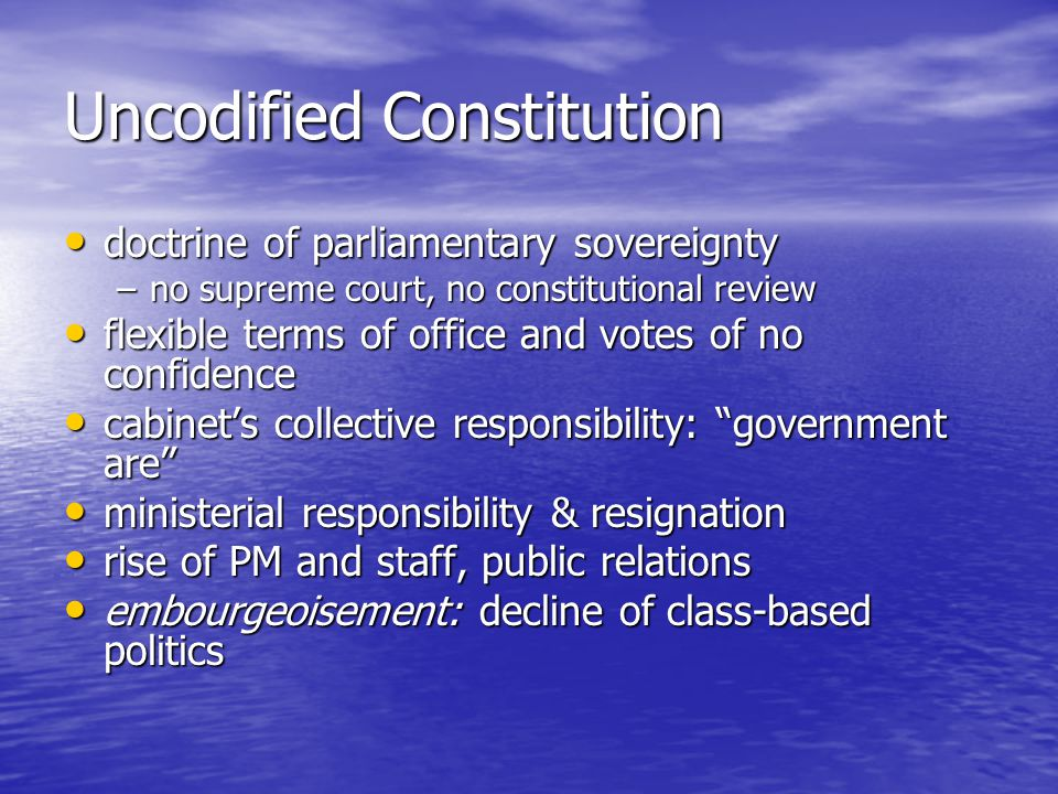 Uncodified Constitution doctrine of parliamentary sovereignty doctrine of parliamentary sovereignty –no supreme court, no constitutional review flexible terms of office and votes of no confidence flexible terms of office and votes of no confidence cabinets collective responsibility: government are cabinets collective responsibility: government are ministerial responsibility & resignation ministerial responsibility & resignation rise of PM and staff, public relations rise of PM and staff, public relations embourgeoisement: decline of class-based politics embourgeoisement: decline of class-based politics