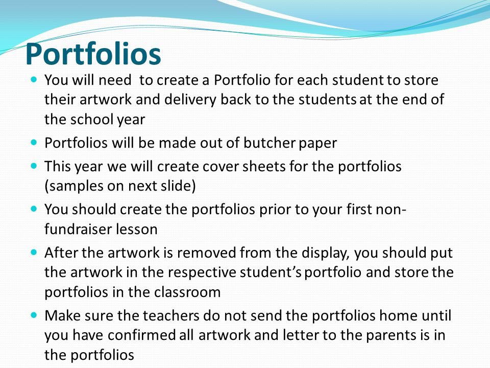 Portfolios You will need to create a Portfolio for each student to store their artwork and delivery back to the students at the end of the school year Portfolios will be made out of butcher paper This year we will create cover sheets for the portfolios (samples on next slide) You should create the portfolios prior to your first non- fundraiser lesson After the artwork is removed from the display, you should put the artwork in the respective students portfolio and store the portfolios in the classroom Make sure the teachers do not send the portfolios home until you have confirmed all artwork and letter to the parents is in the portfolios