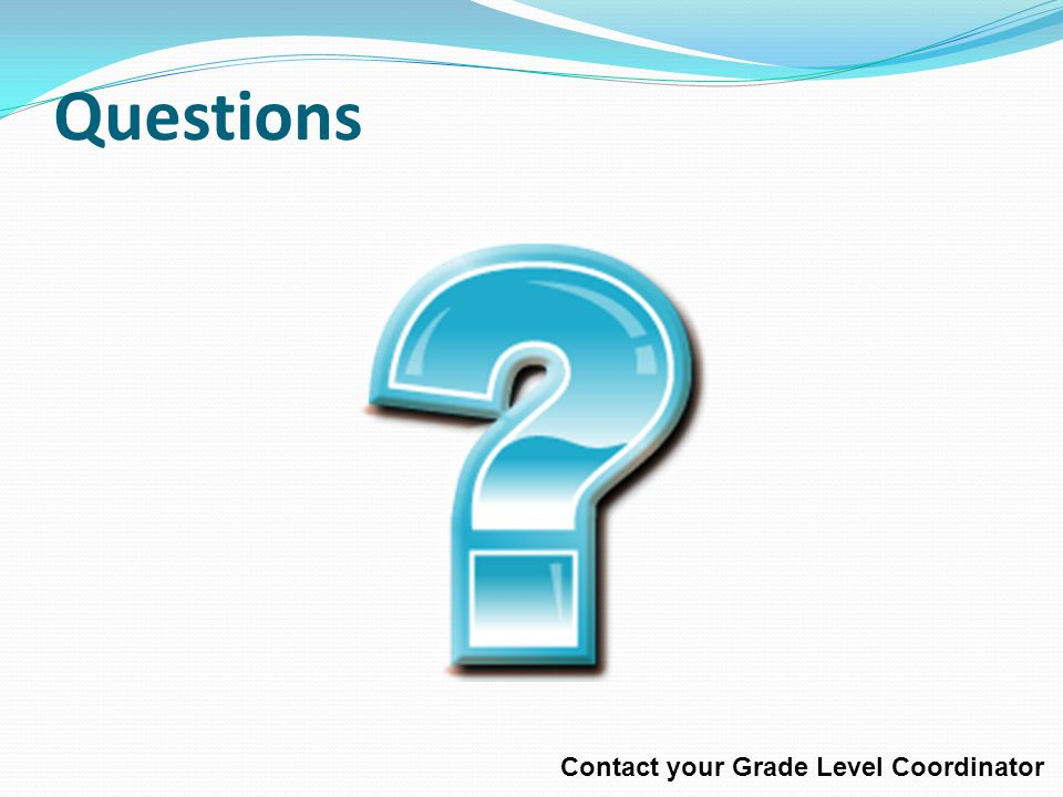 Questions Contact your Grade Level Coordinator