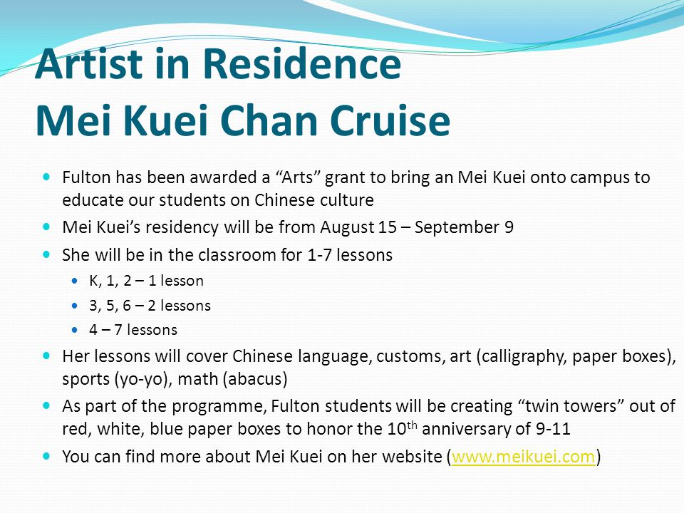 Artist in Residence Mei Kuei Chan Cruise Fulton has been awarded a Arts grant to bring an Mei Kuei onto campus to educate our students on Chinese culture Mei Kueis residency will be from August 15 – September 9 She will be in the classroom for 1-7 lessons K, 1, 2 – 1 lesson 3, 5, 6 – 2 lessons 4 – 7 lessons Her lessons will cover Chinese language, customs, art (calligraphy, paper boxes), sports (yo-yo), math (abacus) As part of the programme, Fulton students will be creating twin towers out of red, white, blue paper boxes to honor the 10 th anniversary of 9-11 You can find more about Mei Kuei on her website (www.meikuei.com)www.meikuei.com