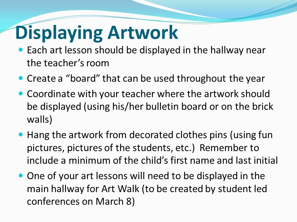 Displaying Artwork Each art lesson should be displayed in the hallway near the teachers room Create a board that can be used throughout the year Coordinate with your teacher where the artwork should be displayed (using his/her bulletin board or on the brick walls) Hang the artwork from decorated clothes pins (using fun pictures, pictures of the students, etc.) Remember to include a minimum of the childs first name and last initial One of your art lessons will need to be displayed in the main hallway for Art Walk (to be created by student led conferences on March 8)