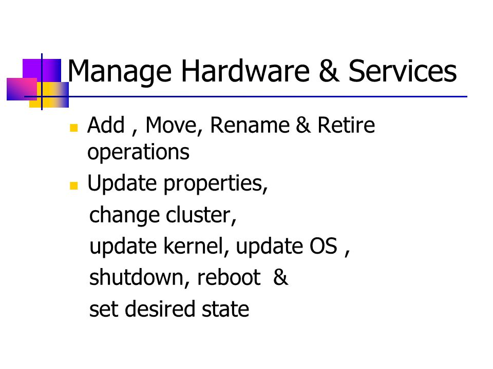 Manage Hardware & Services Add, Move, Rename & Retire operations Update properties, change cluster, update kernel, update OS, shutdown, reboot & set desired state
