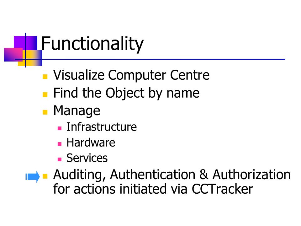 Functionality Visualize Computer Centre Find the Object by name Manage Infrastructure Hardware Services Auditing, Authentication & Authorization for actions initiated via CCTracker