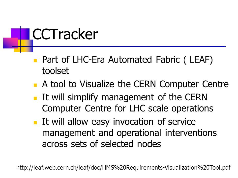 CCTracker Part of LHC-Era Automated Fabric ( LEAF) toolset A tool to Visualize the CERN Computer Centre It will simplify management of the CERN Computer Centre for LHC scale operations It will allow easy invocation of service management and operational interventions across sets of selected nodes http://leaf.web.cern.ch/leaf/doc/HMS%20Requirements-Visualization%20Tool.pdf