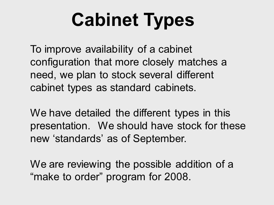 Cabinet Types To improve availability of a cabinet configuration that more closely matches a need, we plan to stock several different cabinet types as standard cabinets.
