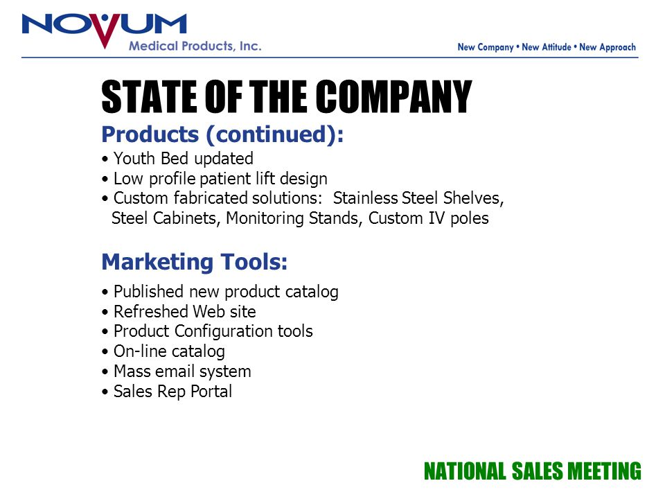 STATE OF THE COMPANY NATIONAL SALES MEETING Products (continued): Youth Bed updated Low profile patient lift design Custom fabricated solutions: Stain