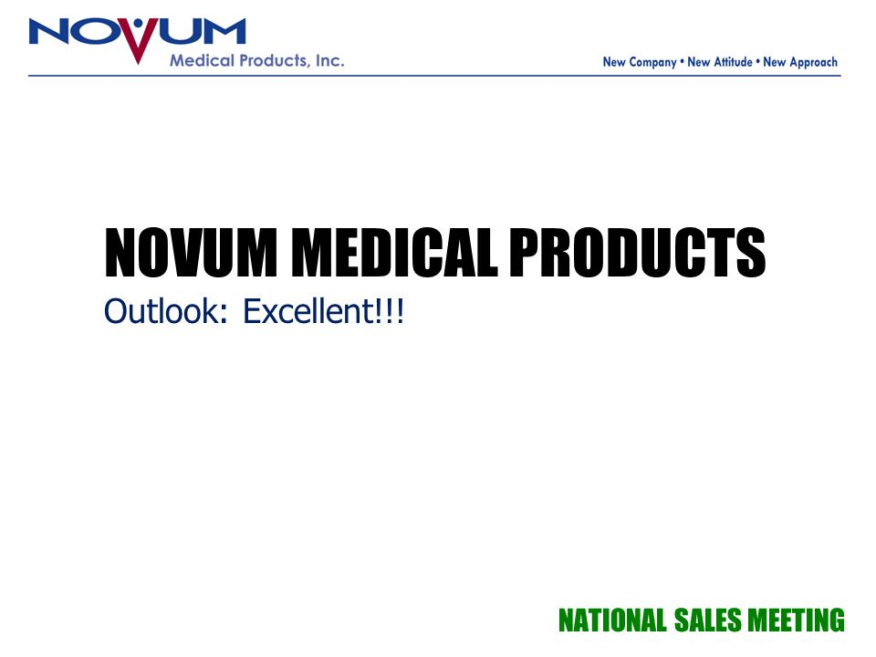 NOVUM MEDICAL PRODUCTS Outlook: Excellent!!! NATIONAL SALES MEETING