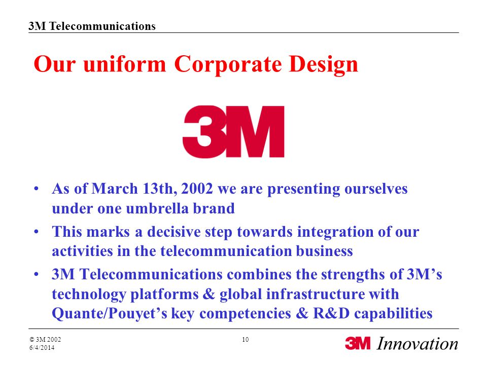 3M Telecommunications © 3M 2002 6/4/2014 10 Our uniform Corporate Design As of March 13th, 2002 we are presenting ourselves under one umbrella brand This marks a decisive step towards integration of our activities in the telecommunication business 3M Telecommunications combines the strengths of 3Ms technology platforms & global infrastructure with Quante/Pouyets key competencies & R&D capabilities