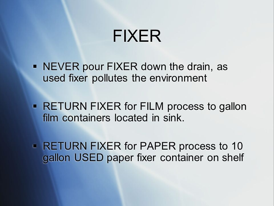 FIXER NEVER pour FIXER down the drain, as used fixer pollutes the environment RETURN FIXER for FILM process to gallon film containers located in sink.