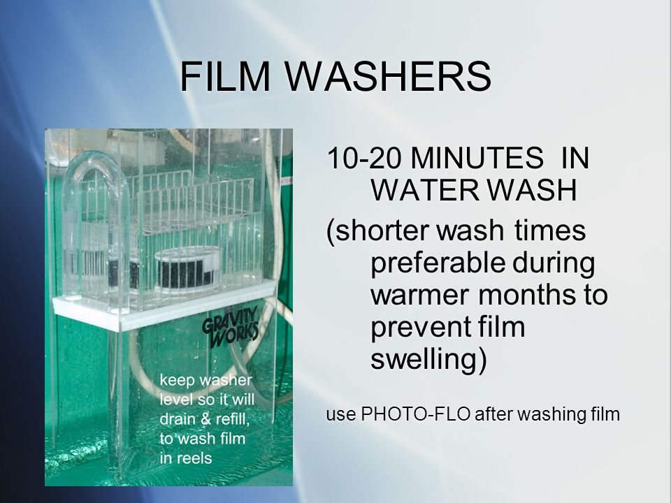 FILM WASHERS 10-20 MINUTES IN WATER WASH (shorter wash times preferable during warmer months to prevent film swelling) use PHOTO-FLO after washing film 10-20 MINUTES IN WATER WASH (shorter wash times preferable during warmer months to prevent film swelling) use PHOTO-FLO after washing film