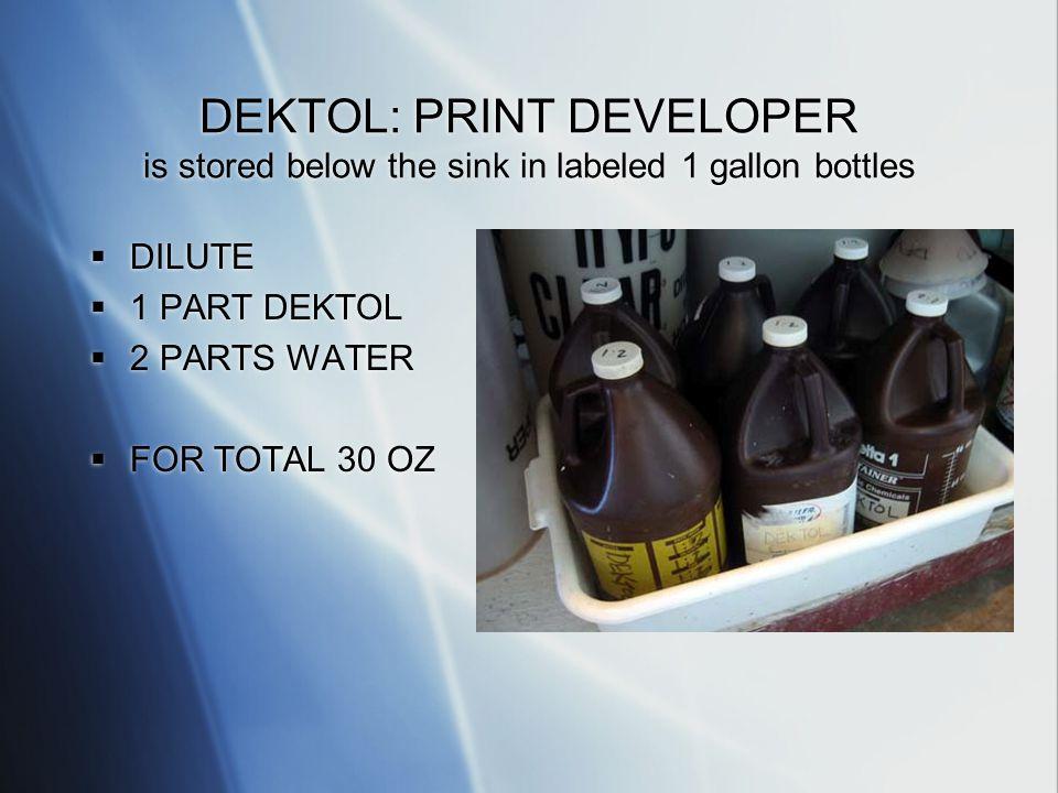DEKTOL: PRINT DEVELOPER is stored below the sink in labeled 1 gallon bottles DILUTE 1 PART DEKTOL 2 PARTS WATER FOR TOTAL 30 OZ DILUTE 1 PART DEKTOL 2 PARTS WATER FOR TOTAL 30 OZ