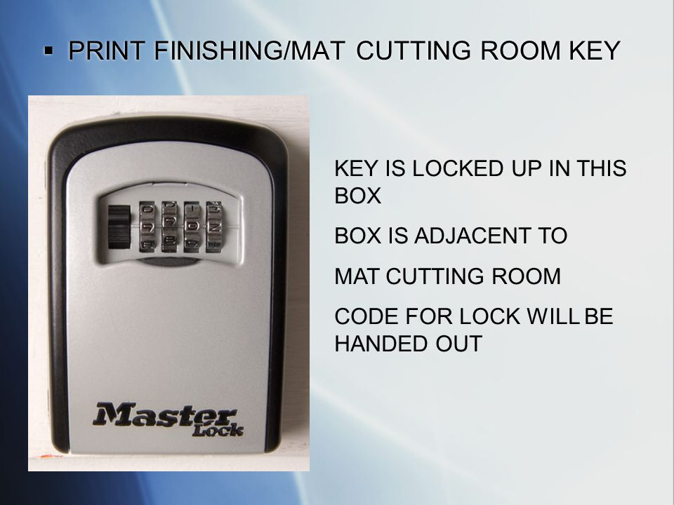 PRINT FINISHING/MAT CUTTING ROOM KEY KEY IS LOCKED UP IN THIS BOX BOX IS ADJACENT TO MAT CUTTING ROOM CODE FOR LOCK WILL BE HANDED OUT