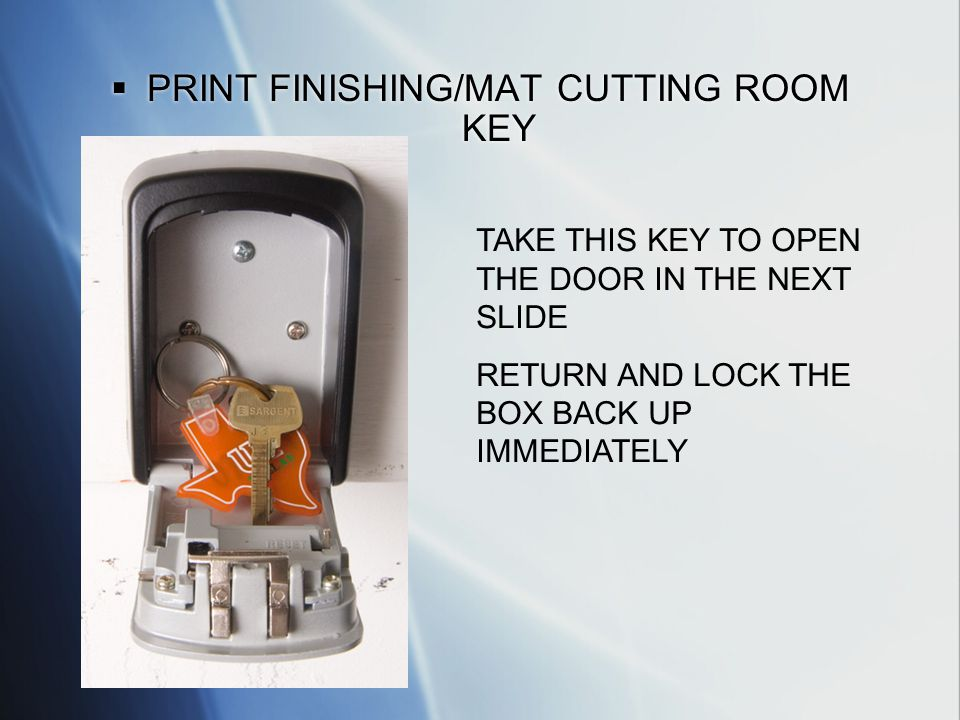 PRINT FINISHING/MAT CUTTING ROOM KEY TAKE THIS KEY TO OPEN THE DOOR IN THE NEXT SLIDE RETURN AND LOCK THE BOX BACK UP IMMEDIATELY
