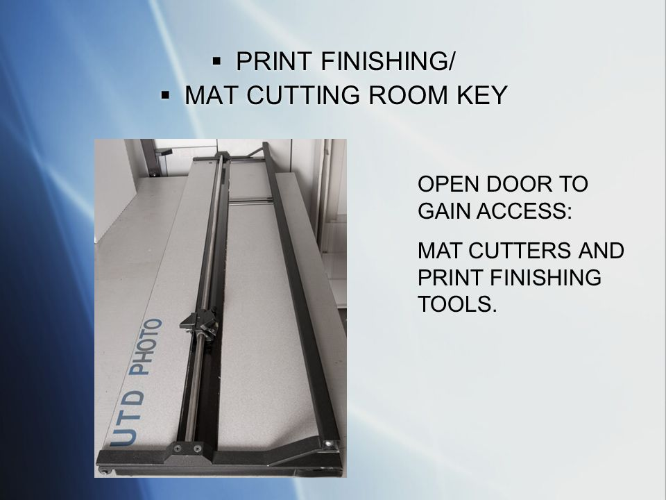 PRINT FINISHING/ MAT CUTTING ROOM KEY PRINT FINISHING/ MAT CUTTING ROOM KEY OPEN DOOR TO GAIN ACCESS: MAT CUTTERS AND PRINT FINISHING TOOLS.