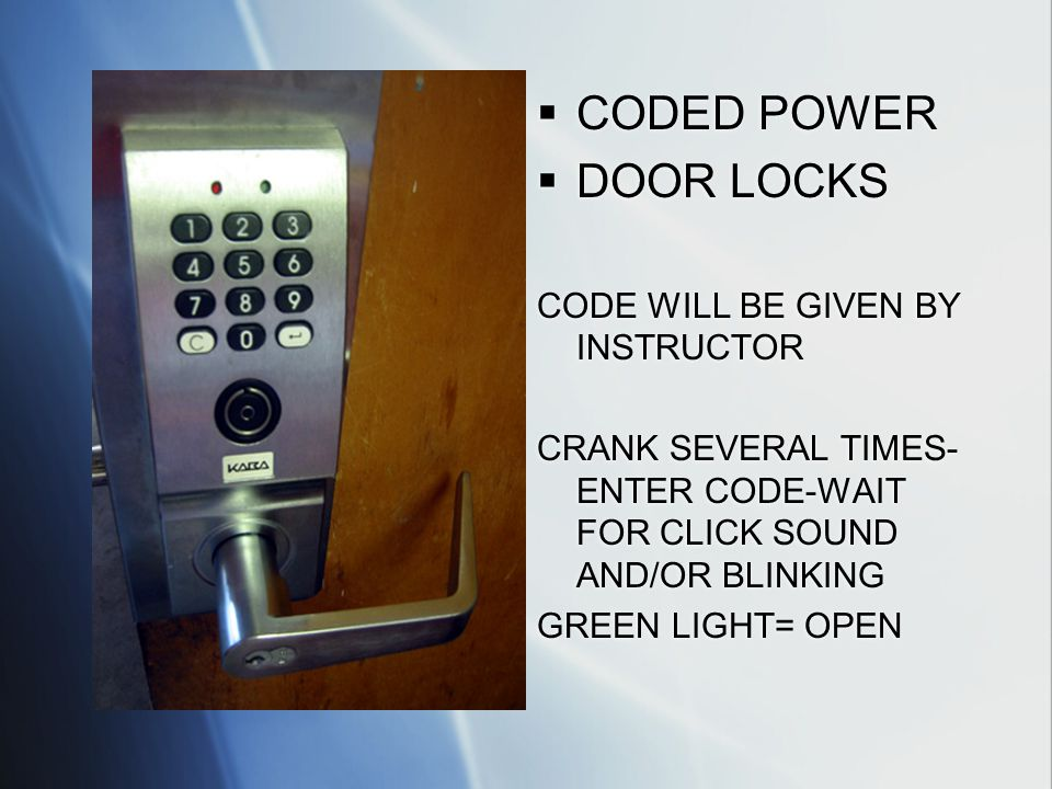 CODED POWER DOOR LOCKS CODE WILL BE GIVEN BY INSTRUCTOR CRANK SEVERAL TIMES- ENTER CODE-WAIT FOR CLICK SOUND AND/OR BLINKING GREEN LIGHT= OPEN CODED POWER DOOR LOCKS CODE WILL BE GIVEN BY INSTRUCTOR CRANK SEVERAL TIMES- ENTER CODE-WAIT FOR CLICK SOUND AND/OR BLINKING GREEN LIGHT= OPEN