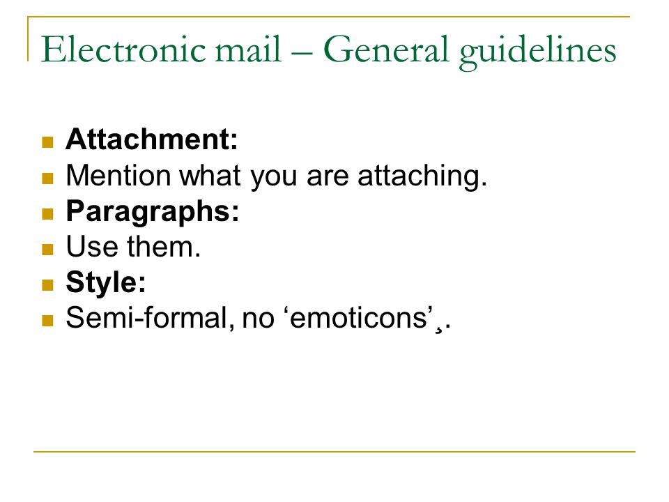 Electronic mail – General guidelines Attachment: Mention what you are attaching. Paragraphs: Use them. Style: Semi-formal, no emoticons¸.