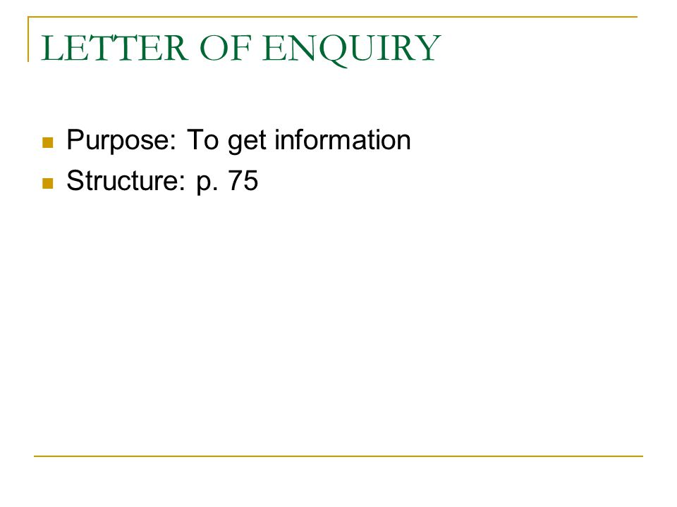 LETTER OF ENQUIRY Purpose: To get information Structure: p. 75