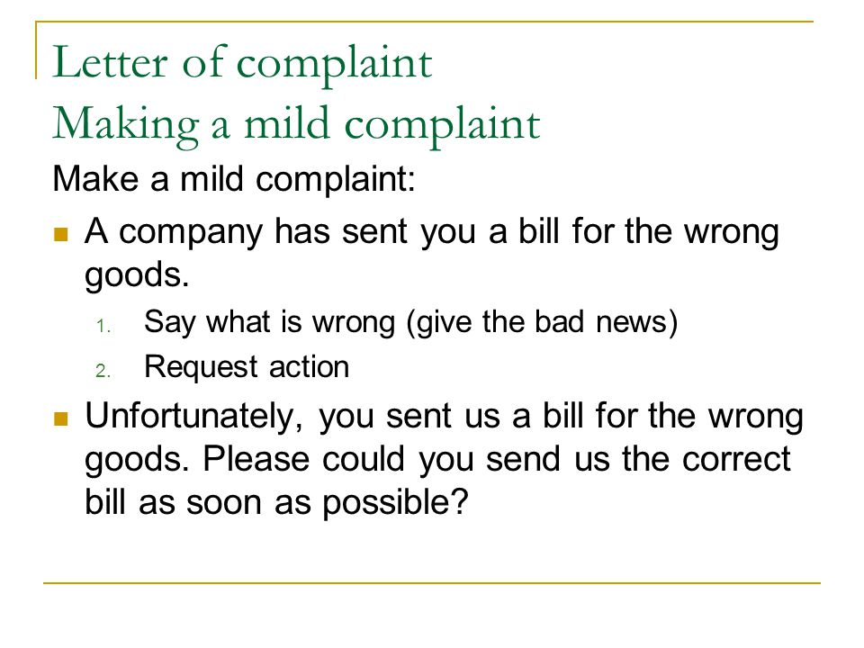 Letter of complaint Making a mild complaint Make a mild complaint: A company has sent you a bill for the wrong goods. 1. Say what is wrong (give the b