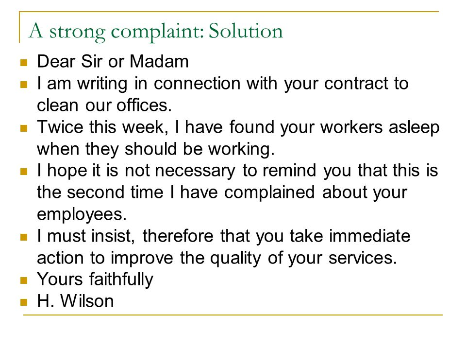 A strong complaint: Solution Dear Sir or Madam I am writing in connection with your contract to clean our offices. Twice this week, I have found your