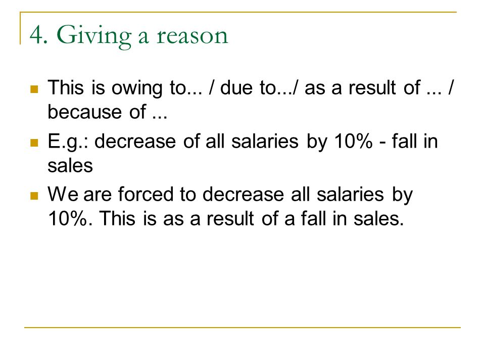 4. Giving a reason This is owing to... / due to.../ as a result of... / because of... E.g.: decrease of all salaries by 10% - fall in sales We are for