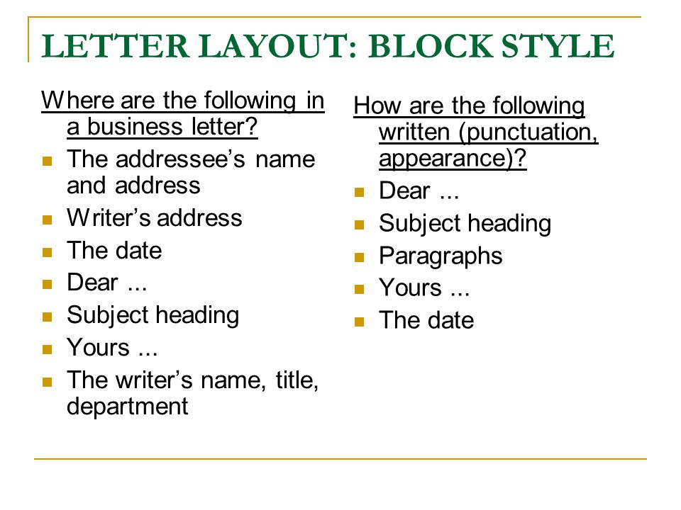 LETTER LAYOUT: BLOCK STYLE Where are the following in a business letter? The addressees name and address Writers address The date Dear... Subject head