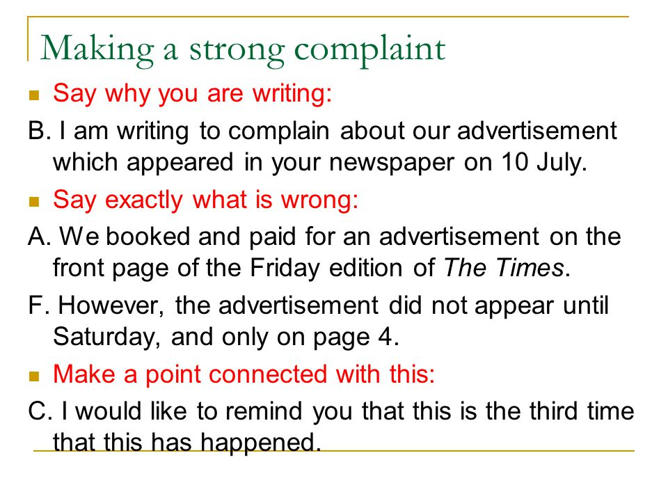 Making a strong complaint Say why you are writing: B. I am writing to complain about our advertisement which appeared in your newspaper on 10 July. Sa