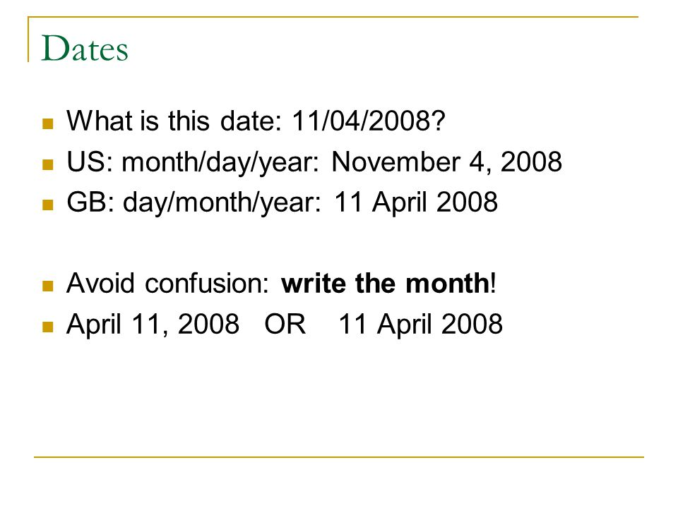 Dates What is this date: 11/04/2008? US: month/day/year: November 4, 2008 GB: day/month/year: 11 April 2008 Avoid confusion: write the month! April 11