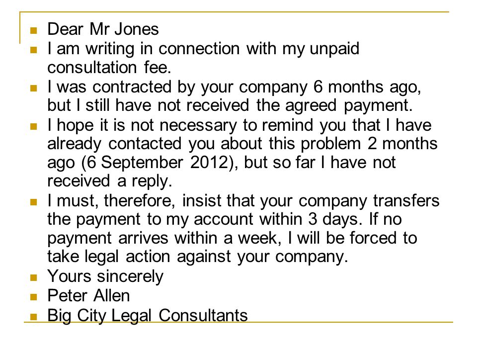 Dear Mr Jones I am writing in connection with my unpaid consultation fee. I was contracted by your company 6 months ago, but I still have not received