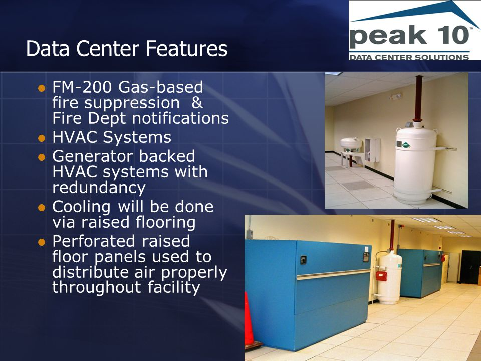 Data Center Features FM-200 Gas-based fire suppression & Fire Dept notifications HVAC Systems Generator backed HVAC systems with redundancy Cooling will be done via raised flooring Perforated raised floor panels used to distribute air properly throughout facility