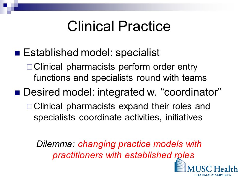 Clinical Practice Established model: specialist Clinical pharmacists perform order entry functions and specialists round with teams Desired model: integrated w.