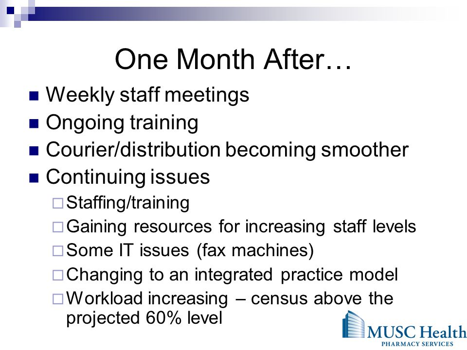 One Month After… Weekly staff meetings Ongoing training Courier/distribution becoming smoother Continuing issues Staffing/training Gaining resources for increasing staff levels Some IT issues (fax machines) Changing to an integrated practice model Workload increasing – census above the projected 60% level