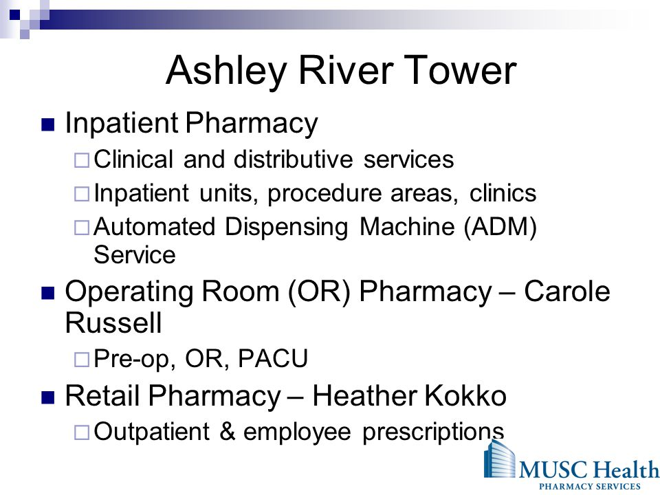 Ashley River Tower Inpatient Pharmacy Clinical and distributive services Inpatient units, procedure areas, clinics Automated Dispensing Machine (ADM) Service Operating Room (OR) Pharmacy – Carole Russell Pre-op, OR, PACU Retail Pharmacy – Heather Kokko Outpatient & employee prescriptions