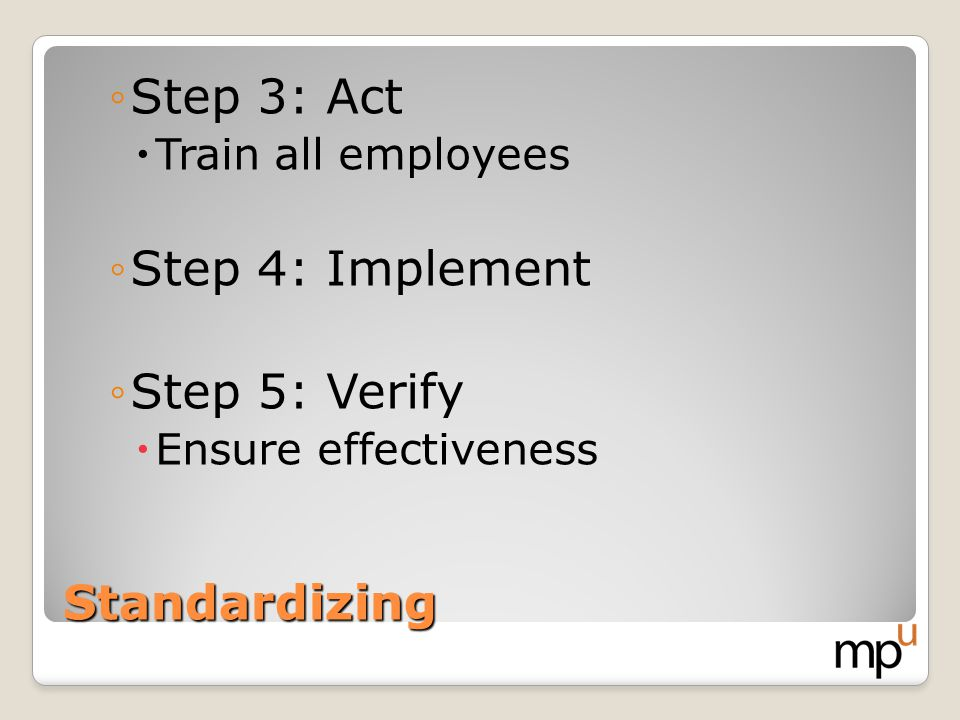 Standardizing Step 3: Act Train all employees Step 4: Implement Step 5: Verify Ensure effectiveness