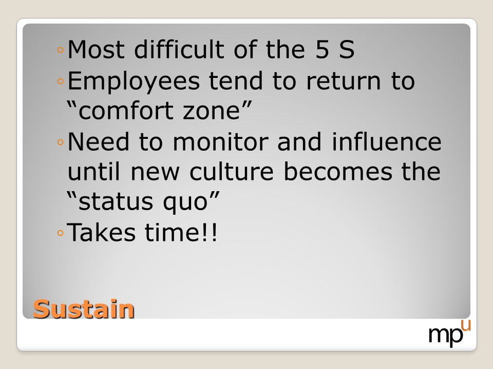 Sustain Most difficult of the 5 S Employees tend to return to comfort zone Need to monitor and influence until new culture becomes the status quo Take